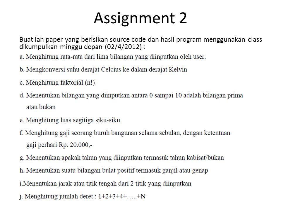 Assignment 2 Buat lah paper yang berisikan source code dan hasil program menggunakan class dikumpulkan minggu depan (02/4/2012) :