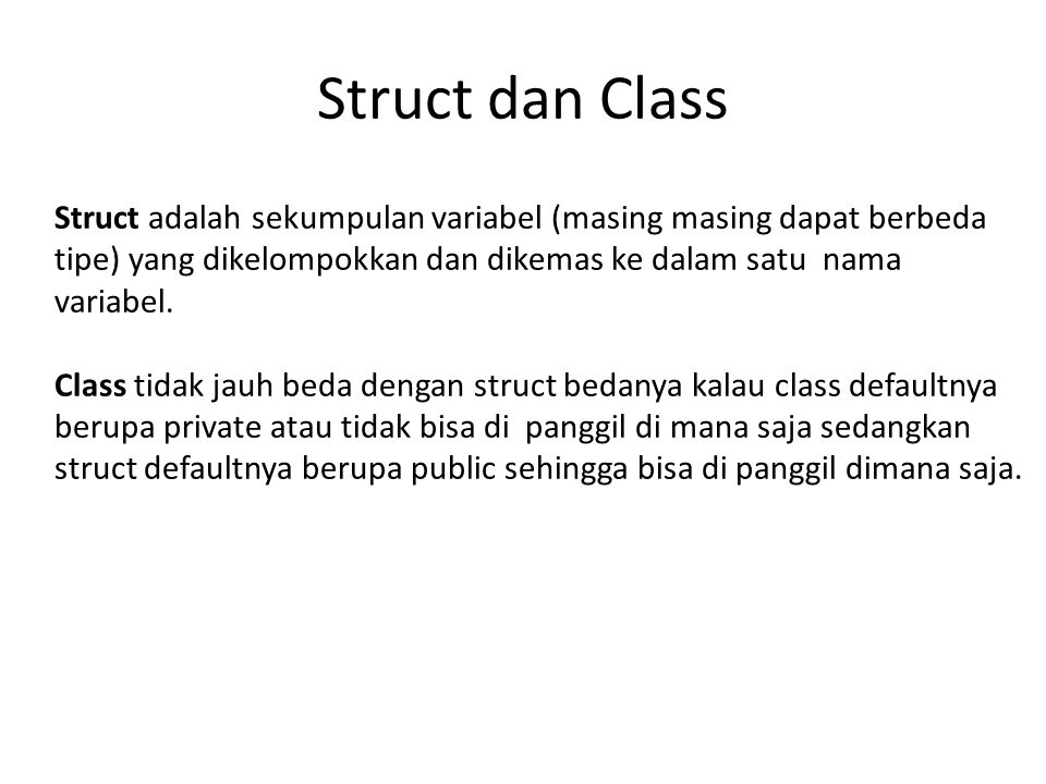 Struct dan Class Struct adalah sekumpulan variabel (masing masing dapat berbeda tipe) yang dikelompokkan dan dikemas ke dalam satu nama variabel.