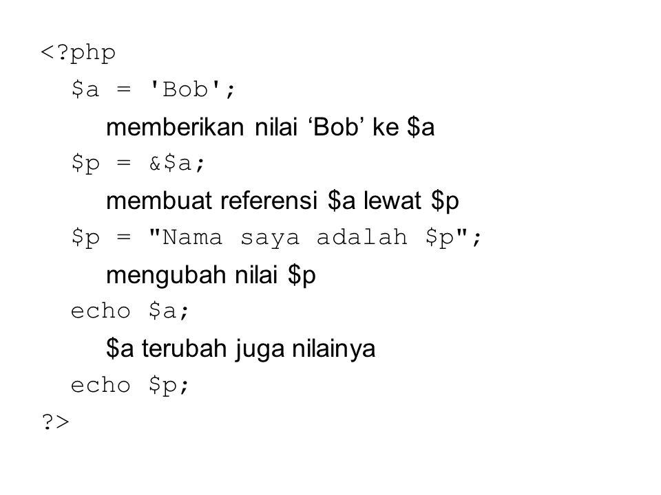 < php $a = Bob ; memberikan nilai 'Bob' ke $a. $p = &$a; membuat referensi $a lewat $p. $p = Nama saya adalah $p ;