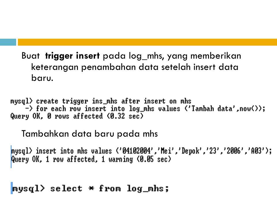 Buat trigger insert pada log_mhs, yang memberikan keterangan penambahan data setelah insert data baru.