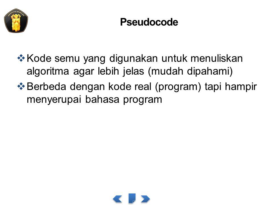 Pseudocode Kode semu yang digunakan untuk menuliskan algoritma agar lebih jelas (mudah dipahami)