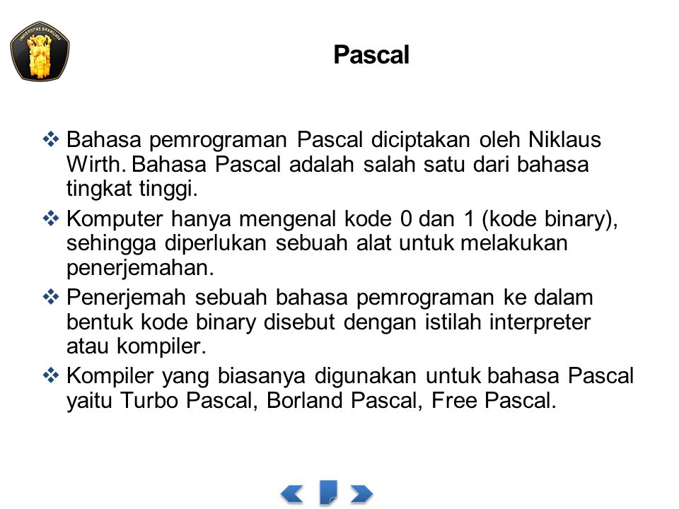 Pascal Bahasa pemrograman Pascal diciptakan oleh Niklaus Wirth. Bahasa Pascal adalah salah satu dari bahasa tingkat tinggi.