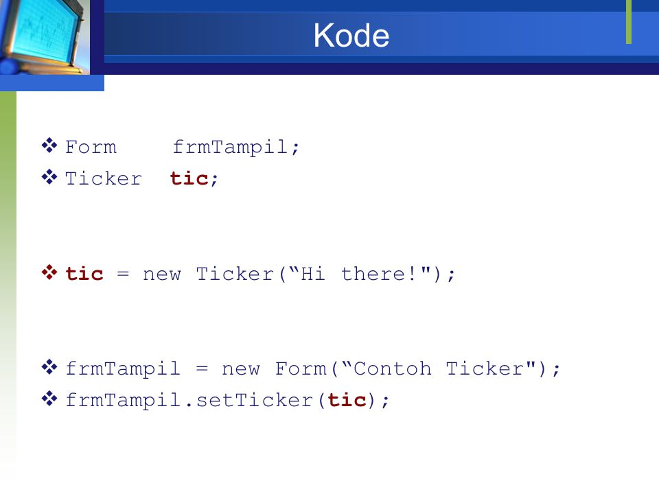 Kode Form frmTampil; Ticker tic; tic = new Ticker( Hi there! );