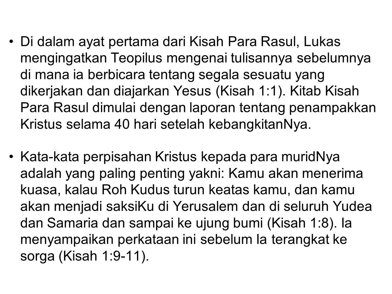 Di dalam ayat pertama dari Kisah Para Rasul, Lukas mengingatkan Teopilus mengenai tulisannya sebelumnya di mana ia berbicara tentang segala sesuatu yang dikerjakan dan diajarkan Yesus (Kisah 1:1). Kitab Kisah Para Rasul dimulai dengan laporan tentang penampakkan Kristus selama 40 hari setelah kebangkitanNya.