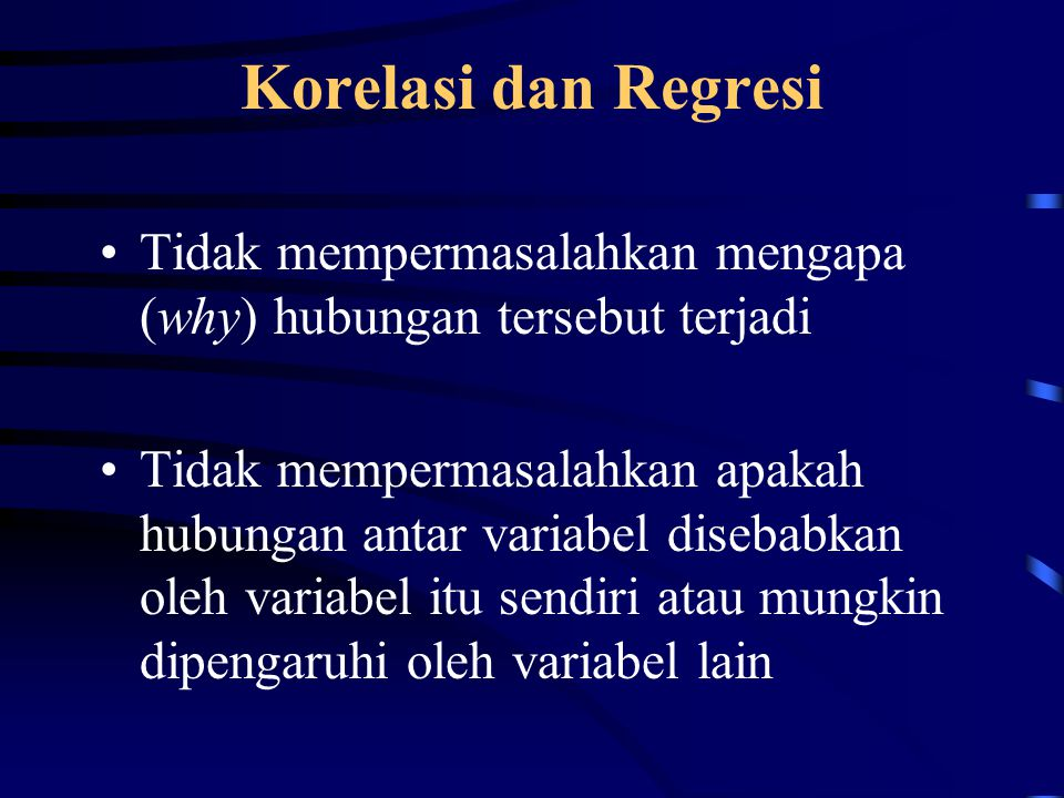 Korelasi dan Regresi Tidak mempermasalahkan mengapa (why) hubungan tersebut terjadi.