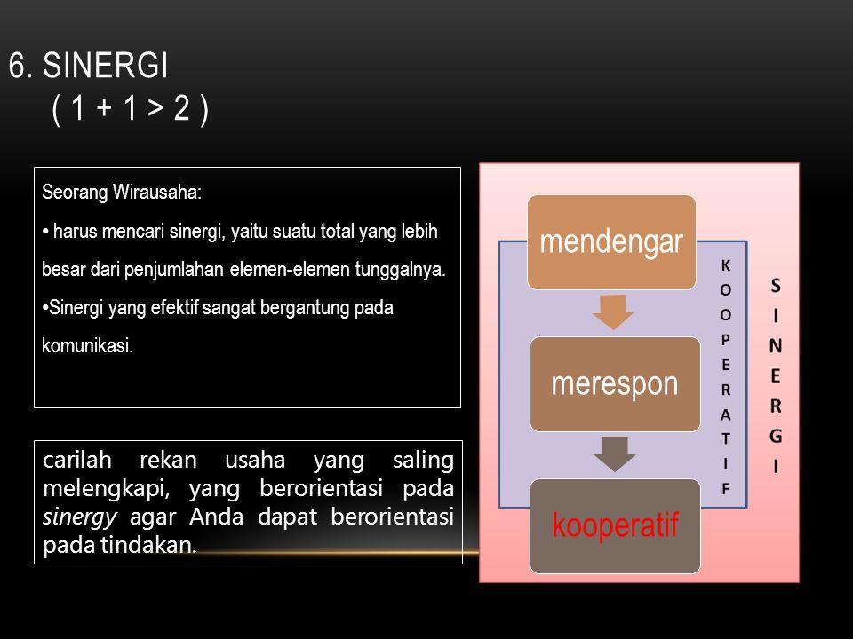 6. Sinergi ( 1 + 1 > 2 ) Seorang Wirausaha: harus mencari sinergi, yaitu suatu total yang lebih besar dari penjumlahan elemen-elemen tunggalnya.