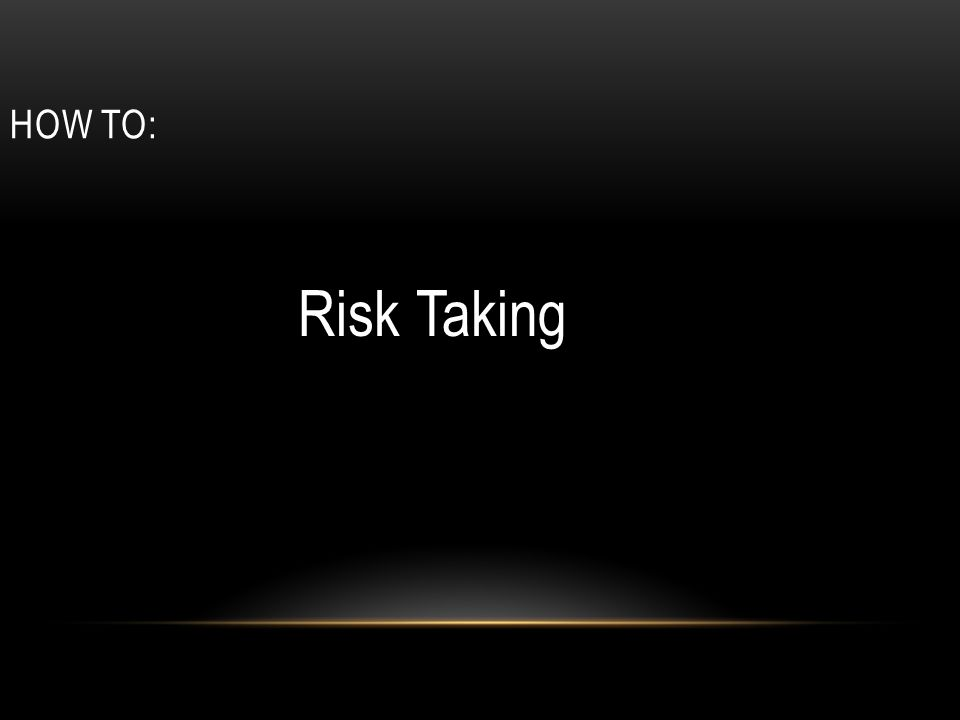 How To: Risk Taking