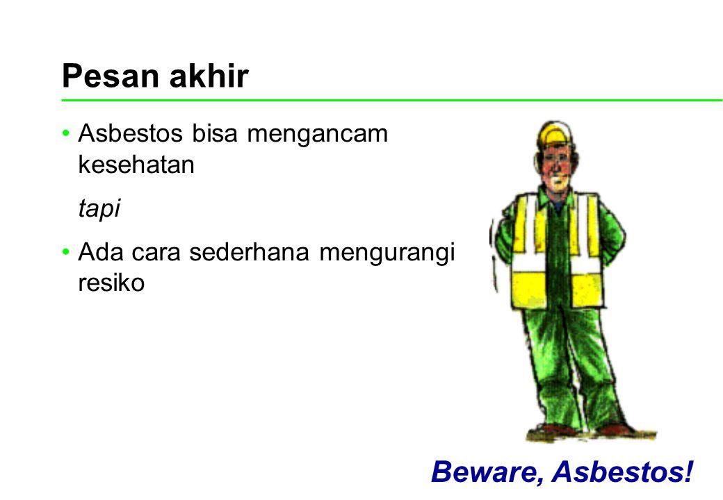 Pesan akhir Beware, Asbestos! Asbestos bisa mengancam kesehatan tapi