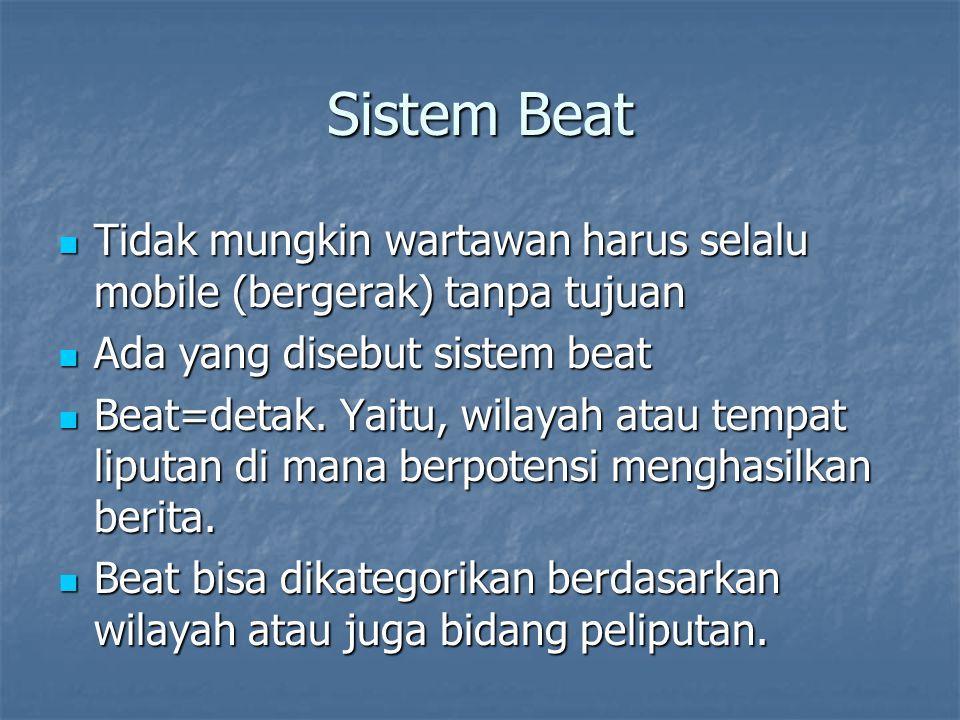 Sistem Beat Tidak mungkin wartawan harus selalu mobile (bergerak) tanpa tujuan. Ada yang disebut sistem beat.
