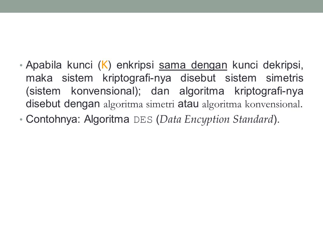Apabila kunci (K) enkripsi sama dengan kunci dekripsi, maka sistem kriptografi-nya disebut sistem simetris (sistem konvensional); dan algoritma kriptografi-nya disebut dengan algoritma simetri atau algoritma konvensional.