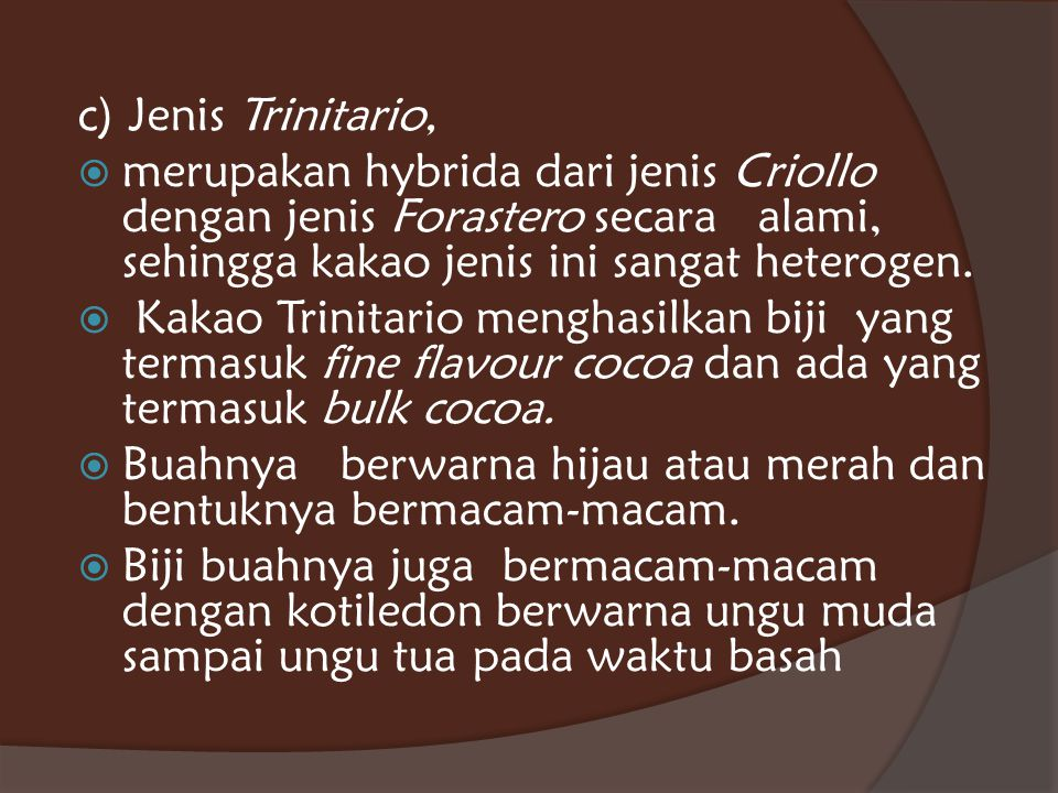 c) Jenis Trinitario, merupakan hybrida dari jenis Criollo dengan jenis Forastero secara alami, sehingga kakao jenis ini sangat heterogen.