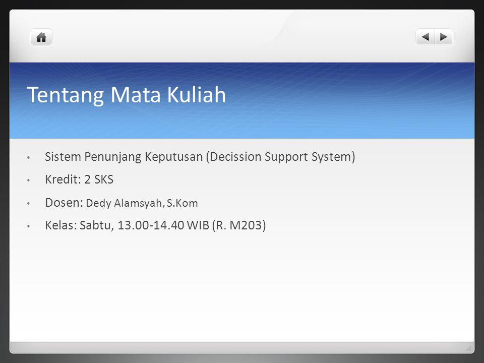 Tentang Mata Kuliah Sistem Penunjang Keputusan (Decission Support System) Kredit: 2 SKS. Dosen: Dedy Alamsyah, S.Kom.