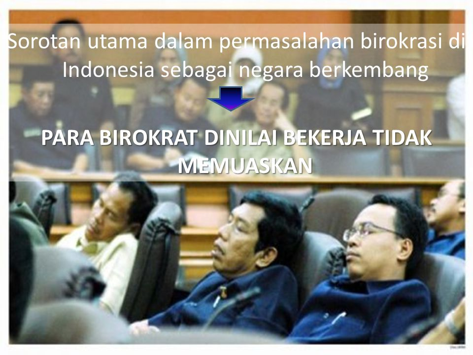 Sorotan utama dalam permasalahan birokrasi di Indonesia sebagai negara berkembang PARA BIROKRAT DINILAI BEKERJA TIDAK MEMUASKAN
