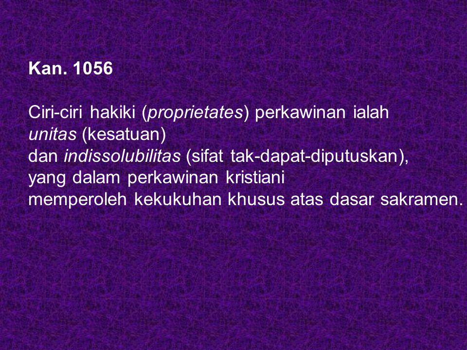 Kan. 1056 Ciri-ciri hakiki (proprietates) perkawinan ialah. unitas (kesatuan) dan indissolubilitas (sifat tak-dapat-diputuskan),
