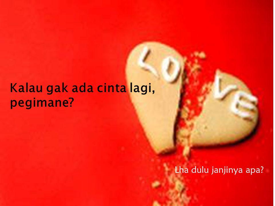 Kalau gak ada cinta lagi, pegimane