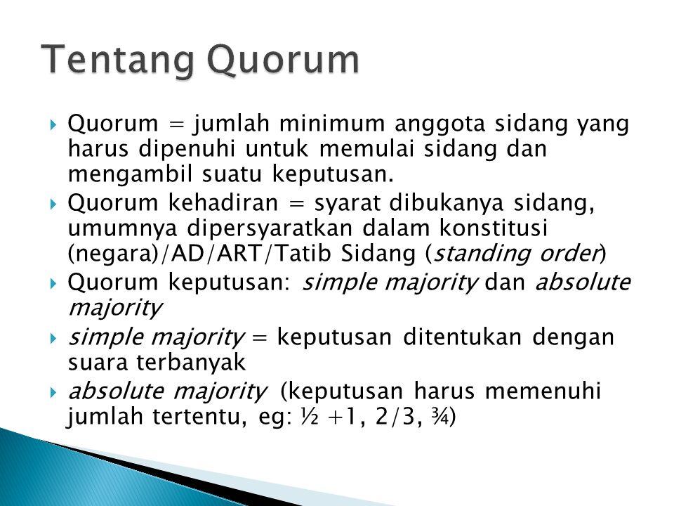 Tentang Quorum Quorum = jumlah minimum anggota sidang yang harus dipenuhi untuk memulai sidang dan mengambil suatu keputusan.