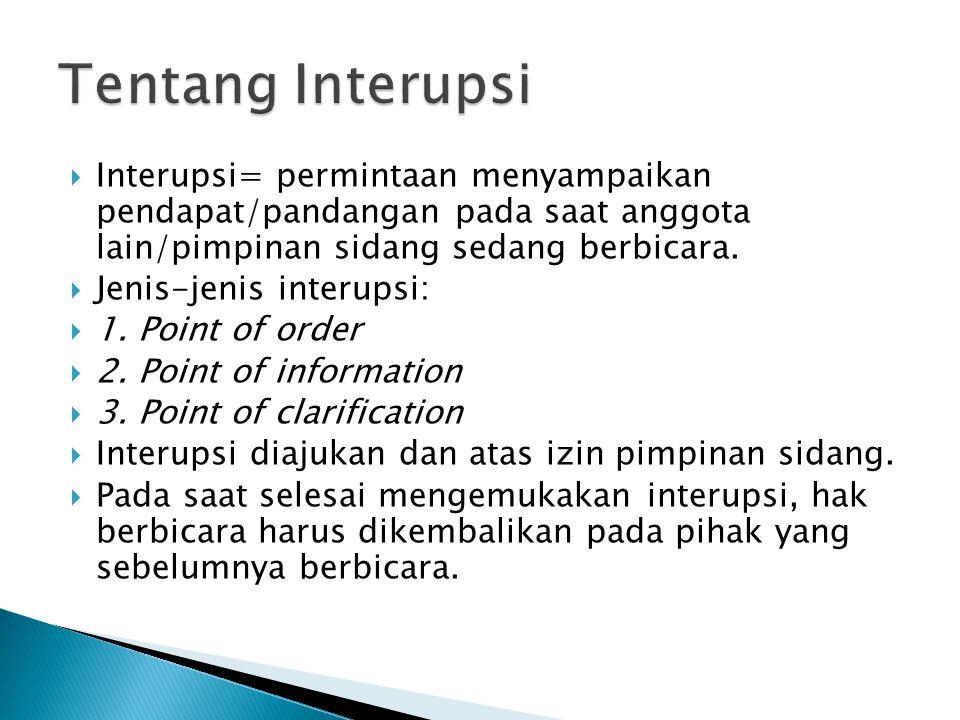 Tentang Interupsi Interupsi= permintaan menyampaikan pendapat/pandangan pada saat anggota lain/pimpinan sidang sedang berbicara.