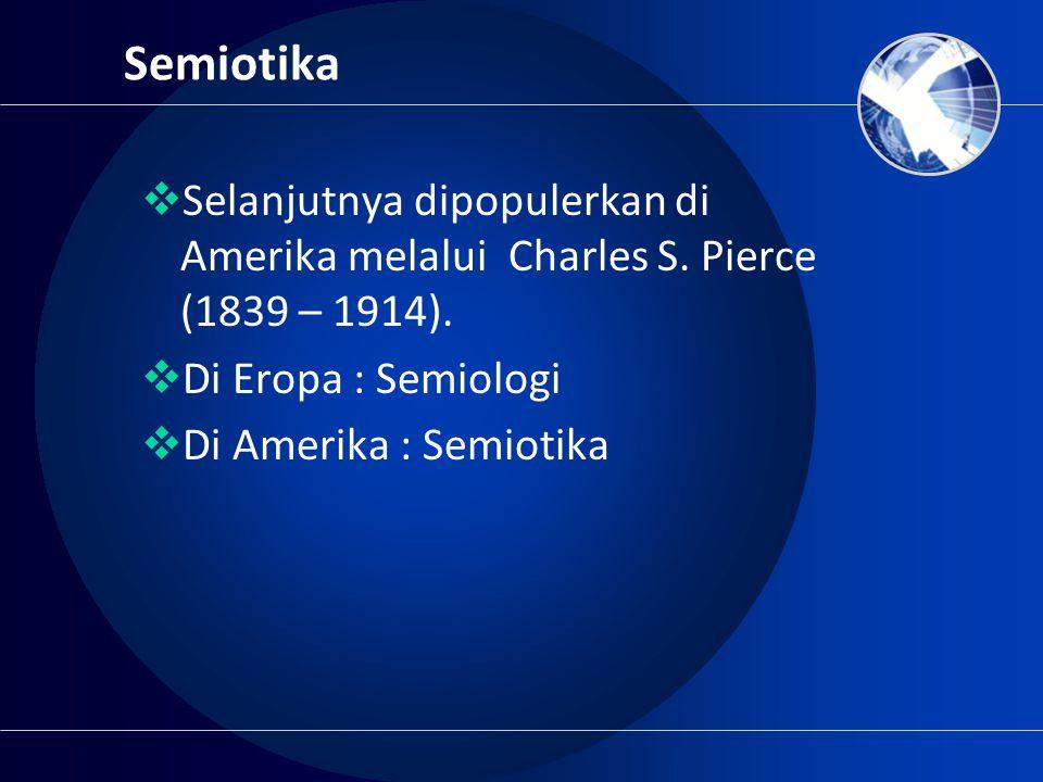 Semiotika Selanjutnya dipopulerkan di Amerika melalui Charles S. Pierce (1839 – 1914). Di Eropa : Semiologi.