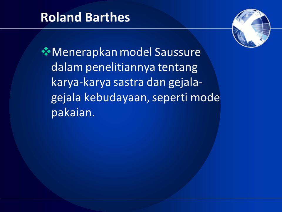 Roland Barthes Menerapkan model Saussure dalam penelitiannya tentang karya-karya sastra dan gejala-gejala kebudayaan, seperti mode pakaian.