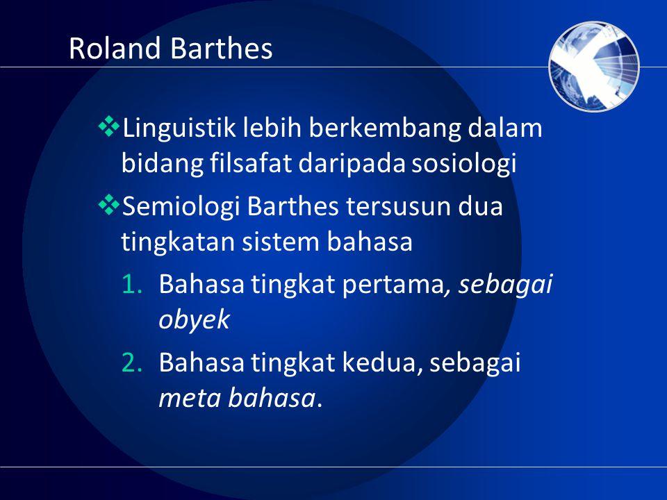 Roland Barthes Linguistik lebih berkembang dalam bidang filsafat daripada sosiologi. Semiologi Barthes tersusun dua tingkatan sistem bahasa.