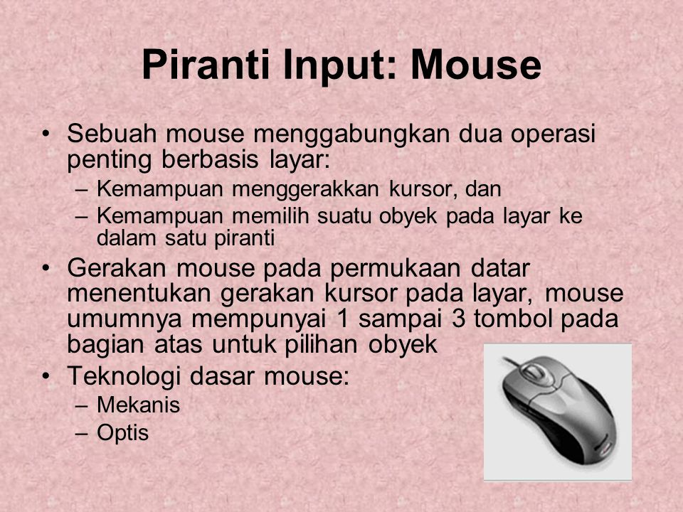 Piranti Input: Mouse Sebuah mouse menggabungkan dua operasi penting berbasis layar: Kemampuan menggerakkan kursor, dan.