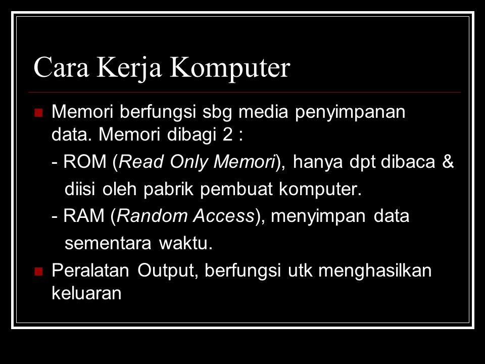 Cara Kerja Komputer Memori berfungsi sbg media penyimpanan data. Memori dibagi 2 : - ROM (Read Only Memori), hanya dpt dibaca &
