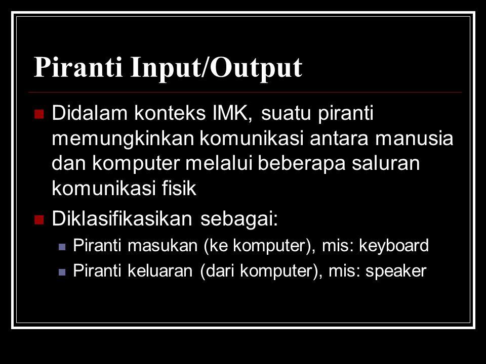 Piranti Input/Output Didalam konteks IMK, suatu piranti memungkinkan komunikasi antara manusia dan komputer melalui beberapa saluran komunikasi fisik.
