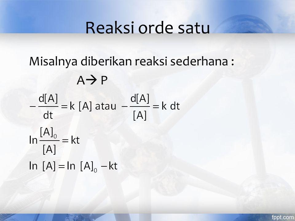 Reaksi orde satu Misalnya diberikan reaksi sederhana : A P