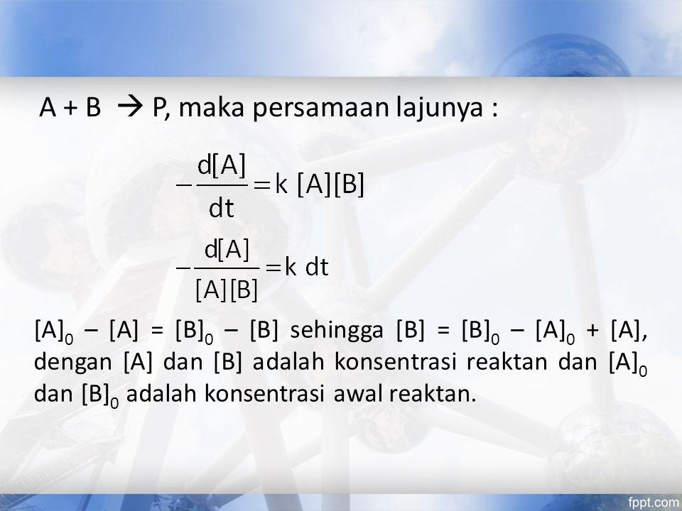 A + B  P, maka persamaan lajunya :