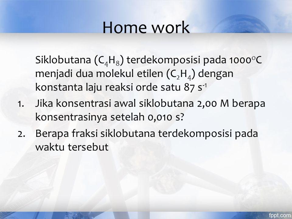 Home work Siklobutana (C4H8) terdekomposisi pada 1000oC menjadi dua molekul etilen (C2H4) dengan konstanta laju reaksi orde satu 87 s-1.