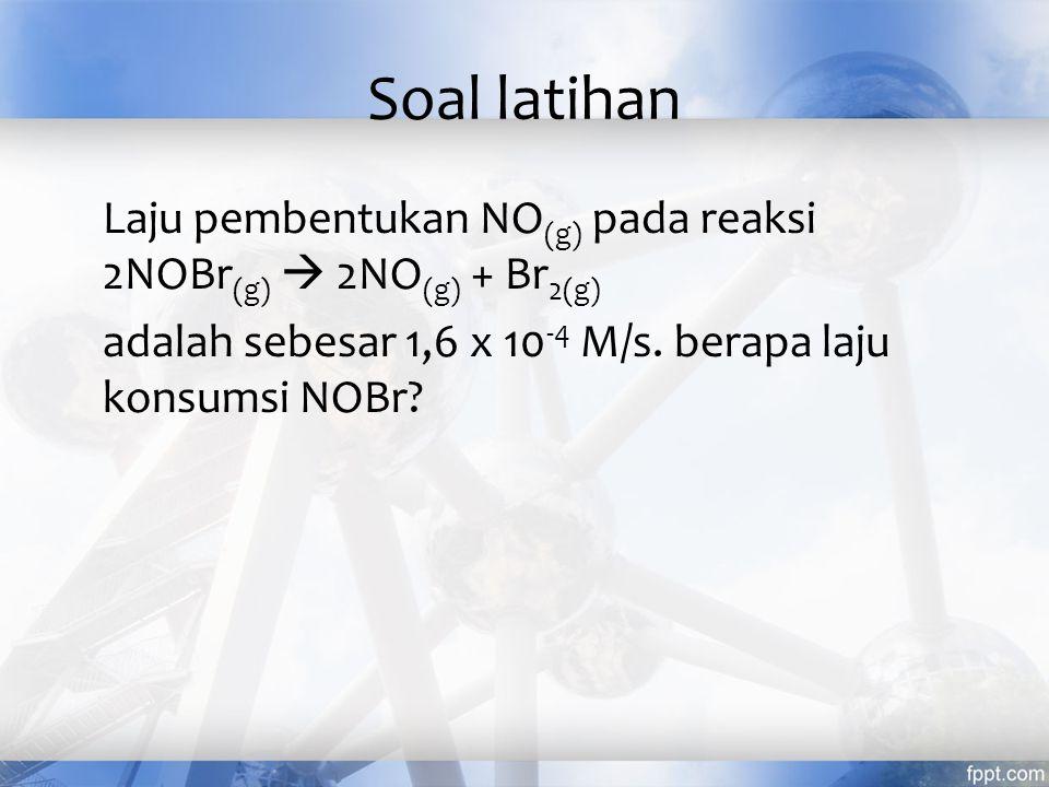Soal latihan Laju pembentukan NO(g) pada reaksi 2NOBr(g)  2NO(g) + Br2(g) adalah sebesar 1,6 x 10-4 M/s.