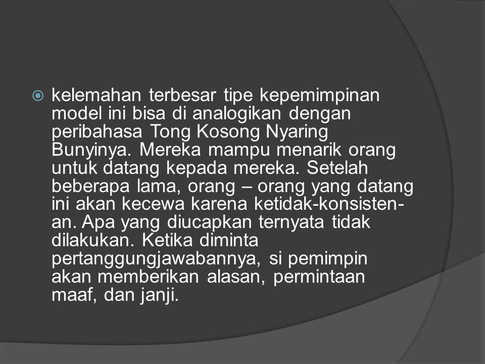kelemahan terbesar tipe kepemimpinan model ini bisa di analogikan dengan peribahasa Tong Kosong Nyaring Bunyinya.