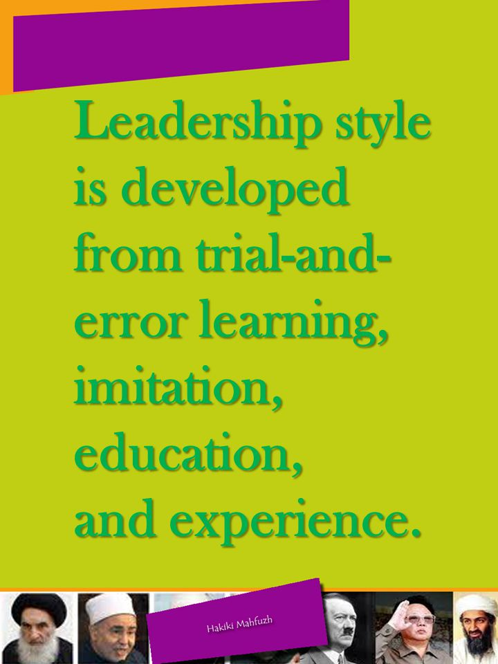 Leadership style is developed from trial-and-error learning, imitation, education,