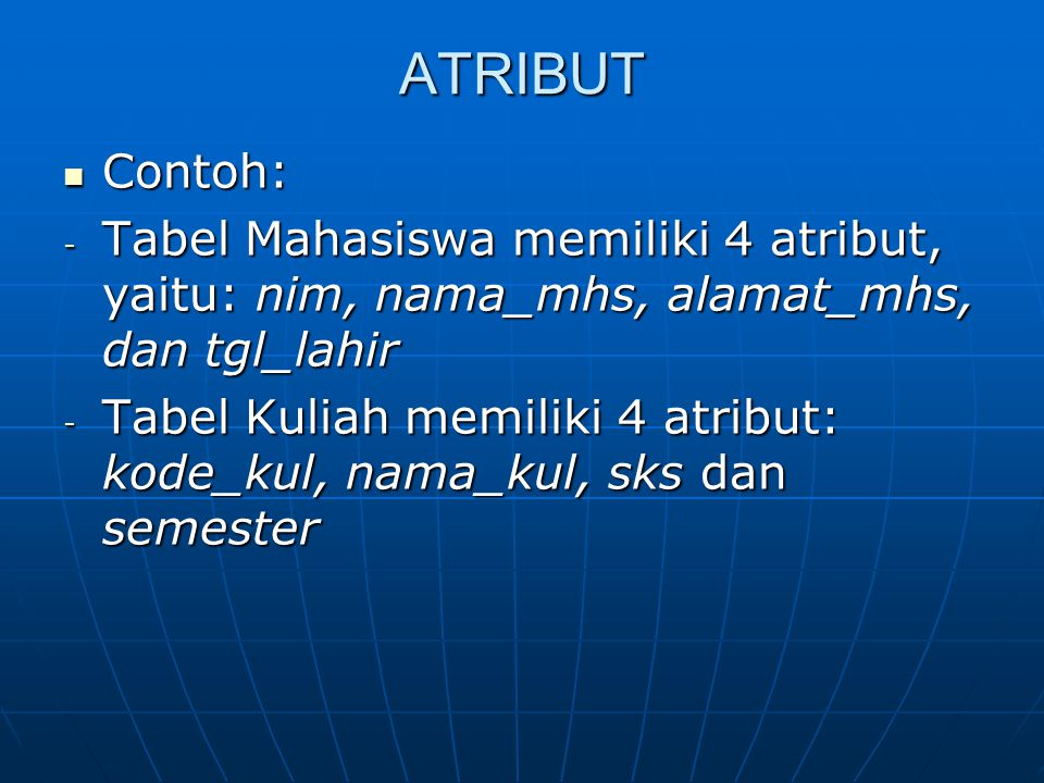 ATRIBUT Contoh: Tabel Mahasiswa memiliki 4 atribut, yaitu: nim, nama_mhs, alamat_mhs, dan tgl_lahir.