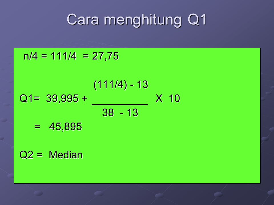 Cara menghitung Q1 n/4 = 111/4 = 27,75 (111/4) - 13 Q1= 39,995 + X 10