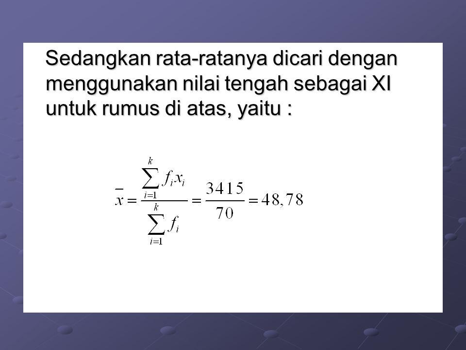Sedangkan rata-ratanya dicari dengan menggunakan nilai tengah sebagai XI untuk rumus di atas, yaitu :