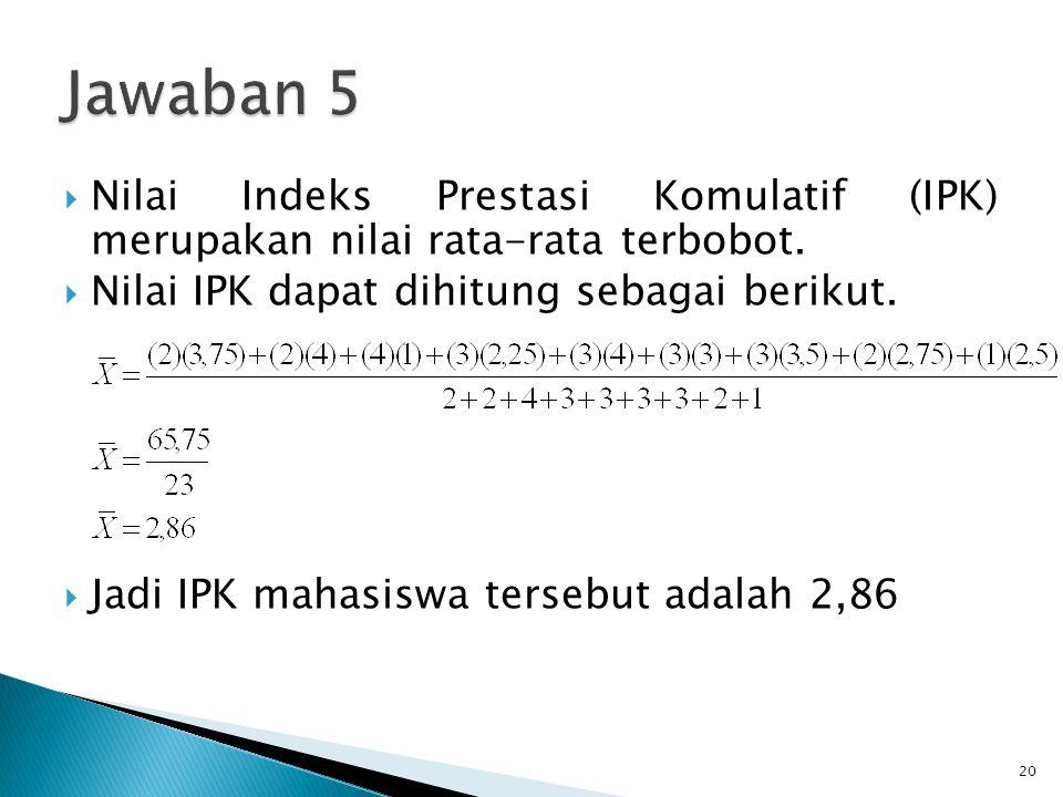 Jawaban 5 Nilai Indeks Prestasi Komulatif (IPK) merupakan nilai rata-rata terbobot. Nilai IPK dapat dihitung sebagai berikut.