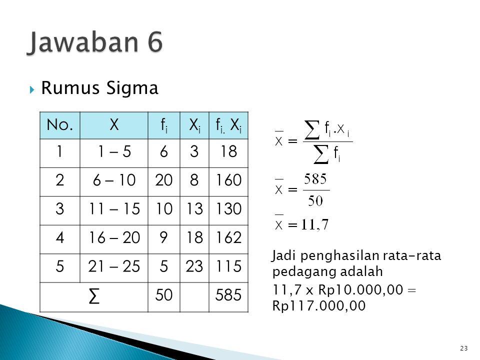 Jawaban 6 Rumus Sigma No. X fi Xi fi. Xi 1 1 – 5 6 3 18 2 6 – 10 20 8