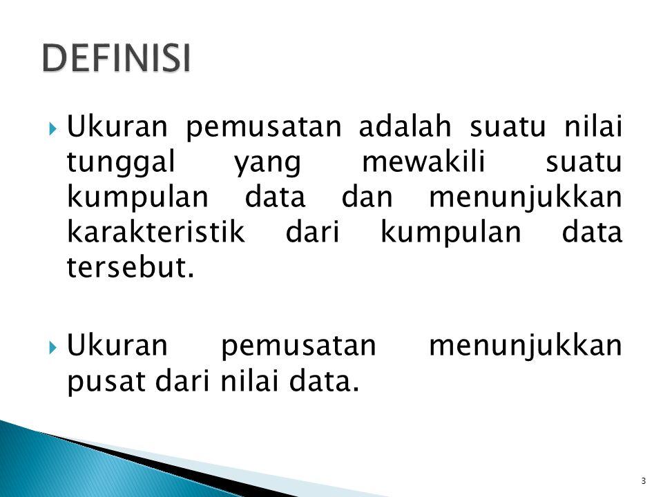 DEFINISI Ukuran pemusatan adalah suatu nilai tunggal yang mewakili suatu kumpulan data dan menunjukkan karakteristik dari kumpulan data tersebut.