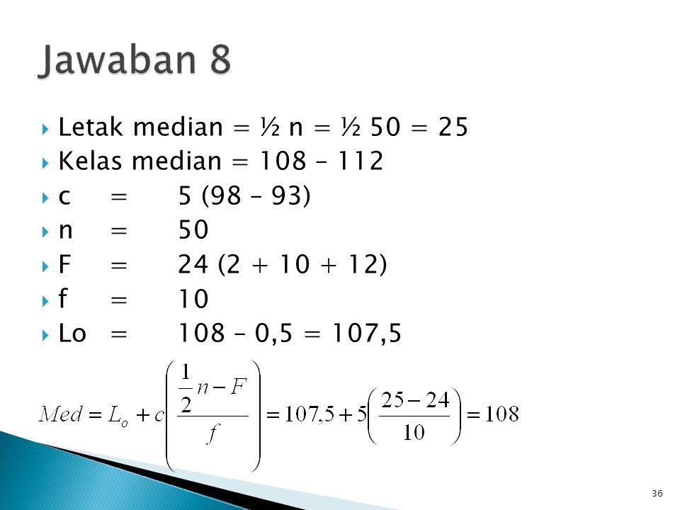Jawaban 8 Letak median = ½ n = ½ 50 = 25 Kelas median = 108 – 112