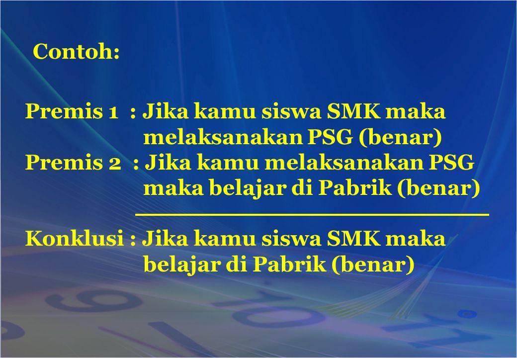 Contoh: Premis 1 : Jika kamu siswa SMK maka. melaksanakan PSG (benar) Premis 2 : Jika kamu melaksanakan PSG.