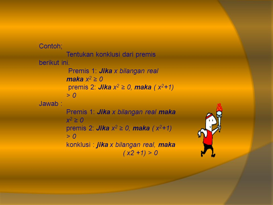 Contoh; Tentukan konklusi dari premis berikut ini. Premis 1: Jika x bilangan real maka x2 ≥ 0. premis 2: Jika x2 ≥ 0, maka ( x2+1) > 0.