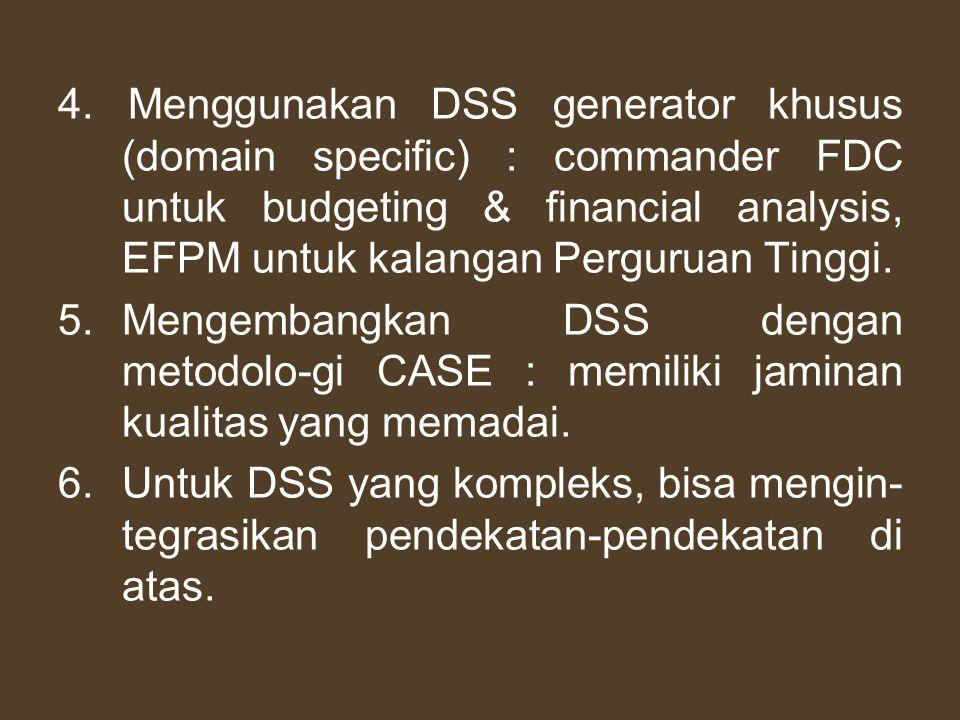 4. Menggunakan DSS generator khusus (domain specific) : commander FDC untuk budgeting & financial analysis, EFPM untuk kalangan Perguruan Tinggi.