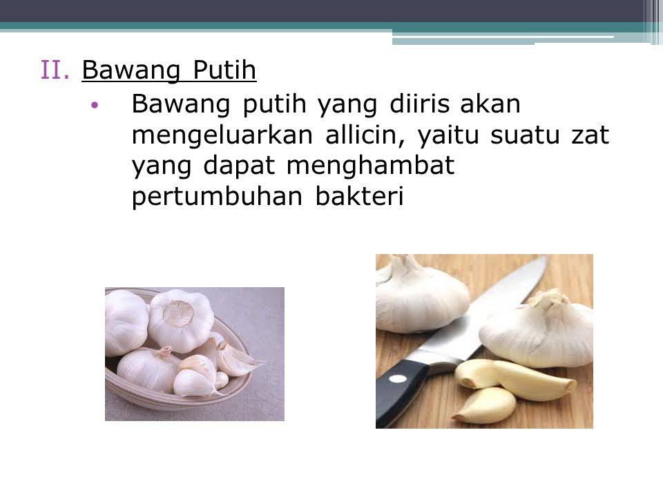 Bawang Putih Bawang putih yang diiris akan mengeluarkan allicin, yaitu suatu zat yang dapat menghambat pertumbuhan bakteri.