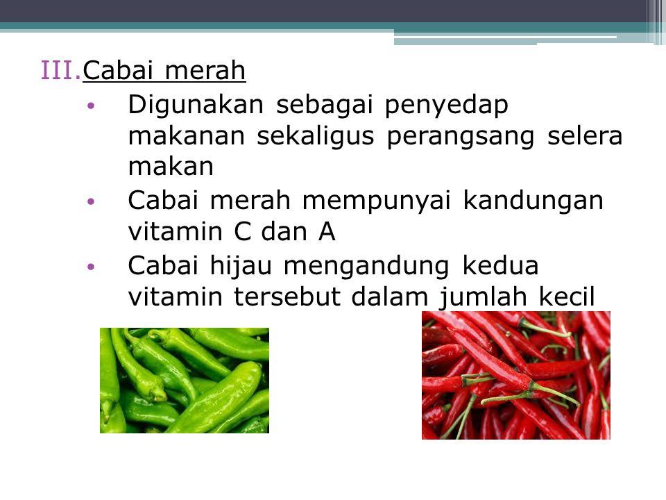 Cabai merah Digunakan sebagai penyedap makanan sekaligus perangsang selera makan. Cabai merah mempunyai kandungan vitamin C dan A.