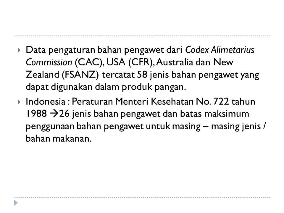 Data pengaturan bahan pengawet dari Codex Alimetarius Commission (CAC), USA (CFR), Australia dan New Zealand (FSANZ) tercatat 58 jenis bahan pengawet yang dapat digunakan dalam produk pangan.