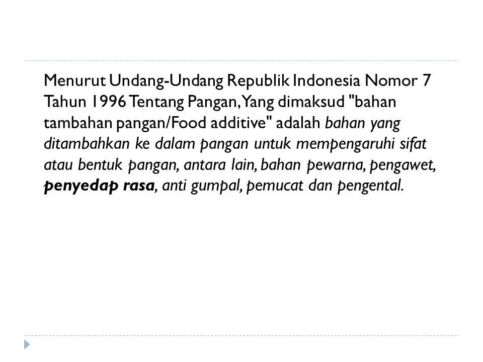 Menurut Undang-Undang Republik Indonesia Nomor 7 Tahun 1996 Tentang Pangan, Yang dimaksud bahan tambahan pangan/Food additive adalah bahan yang ditambahkan ke dalam pangan untuk mempengaruhi sifat atau bentuk pangan, antara lain, bahan pewarna, pengawet, penyedap rasa, anti gumpal, pemucat dan pengental.
