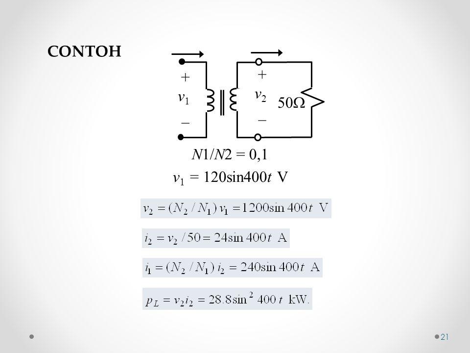 CONTOH + v1 _ v2 50 N1/N2 = 0,1 v1 = 120sin400t V