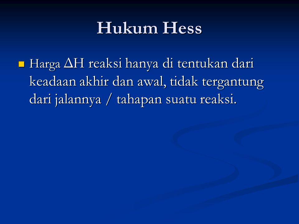 Hukum Hess Harga ΔH reaksi hanya di tentukan dari keadaan akhir dan awal, tidak tergantung dari jalannya / tahapan suatu reaksi.
