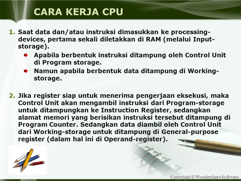 CARA KERJA CPU Saat data dan/atau instruksi dimasukkan ke processing-devices, pertama sekali diletakkan di RAM (melalui Input-storage).